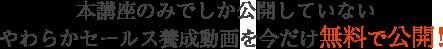 本講座のみでしか公開していないやわらかセールス養成動画を今だけ無料で公開!